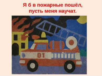 Я б в пожарные пошёл, пусть меня научат.