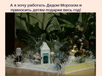 А я хочу работать Дедом Морозом и приносить детям подарки весь год!