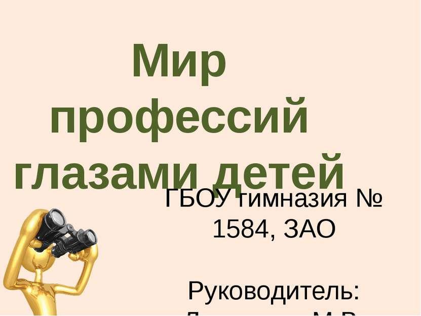 Мир профессий глазами детей ГБОУ гимназия № 1584, ЗАО Руководитель: Ламыкина ...