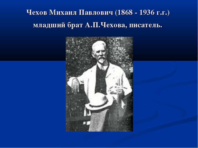 Чехов Михаил Павлович (1868 - 1936 г.г.) младший брат А.П.Чехова, писатель.