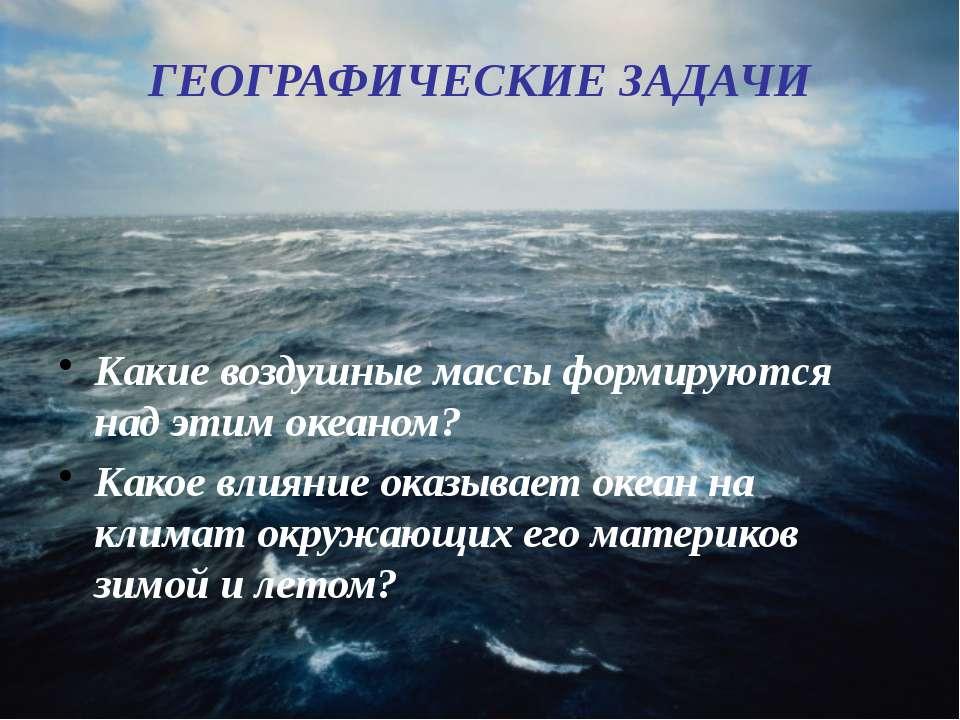 ГЕОГРАФИЧЕСКИЕ ЗАДАЧИ Какие воздушные массы формируются над этим океаном? Как...