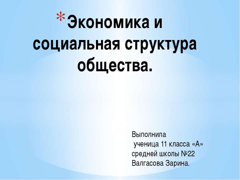 Экономика и социальная структура общества. Выполнила ученица 11 класса «А» ср...