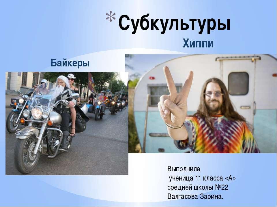 Субкультуры Байкеры Хиппи Выполнила ученица 11 класса «А» средней школы №22 В...