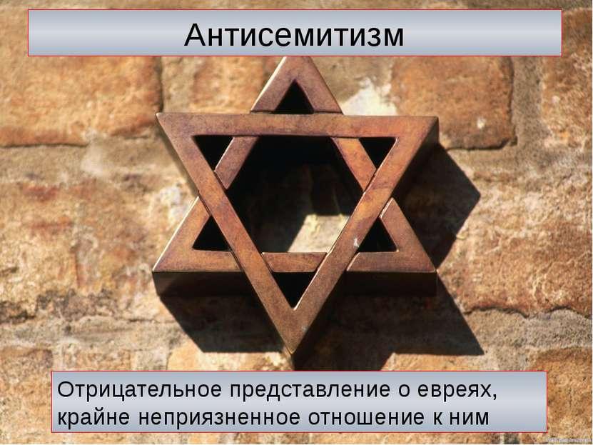 Антисемитизм Отрицательное представление о евреях, крайне неприязненное отнош...