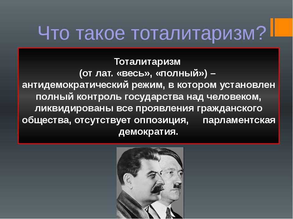 Что такое тоталитаризм? Тоталитаризм (от лат. «весь», «полный») – антидемокра...