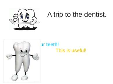A trip to the dentist. Brush your teeth! This is useful!