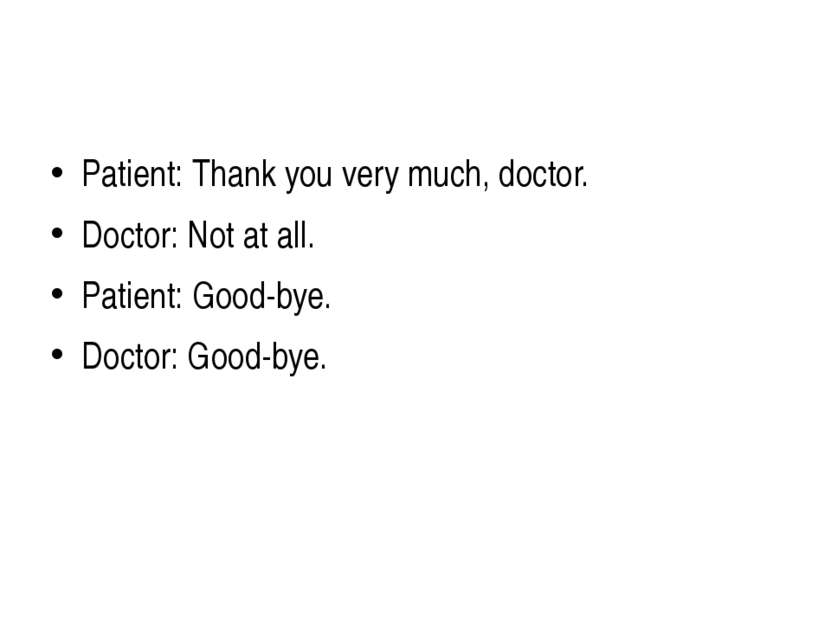 Patient: Thank you very much, doctor. Doctor: Not at all. Patient: Good-bye. ...