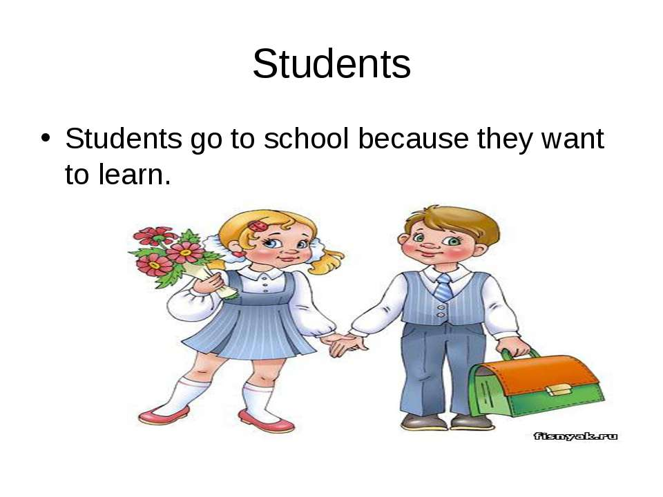 Students Students go to school because they want to learn.