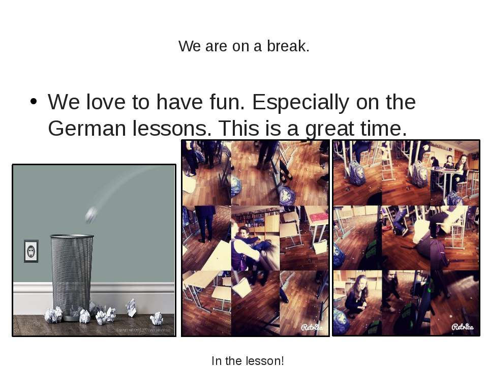 We are on a break. We love to have fun. Especially on the German lessons. Thi...
