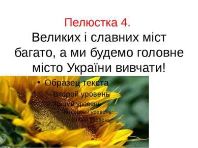 Пелюстка 4. Великих і славних міст багато, а ми будемо головне місто України ...
