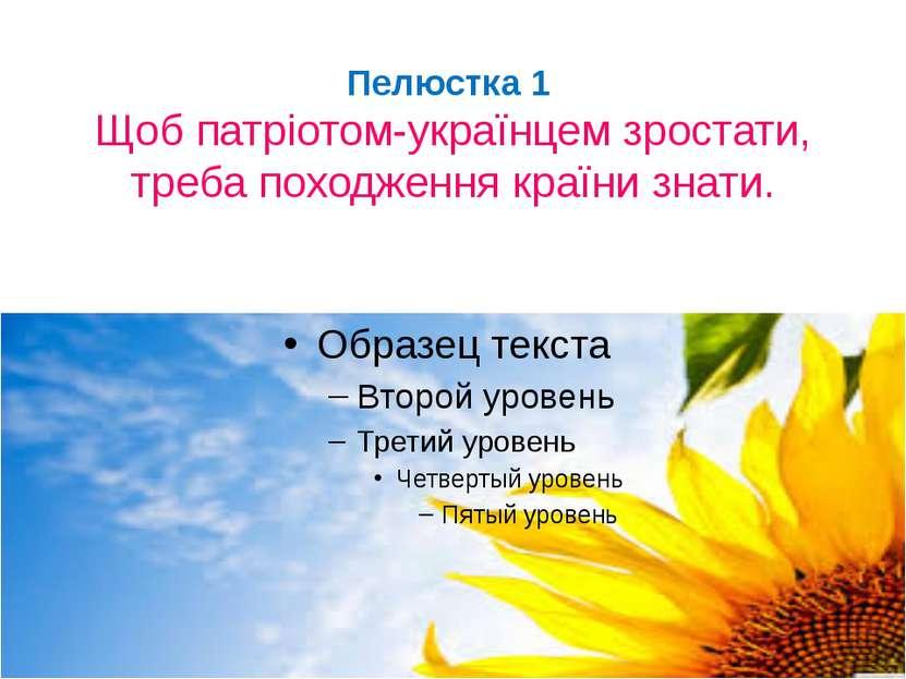 Пелюстка 1 Щоб патріотом-українцем зростати, треба походження країни знати.