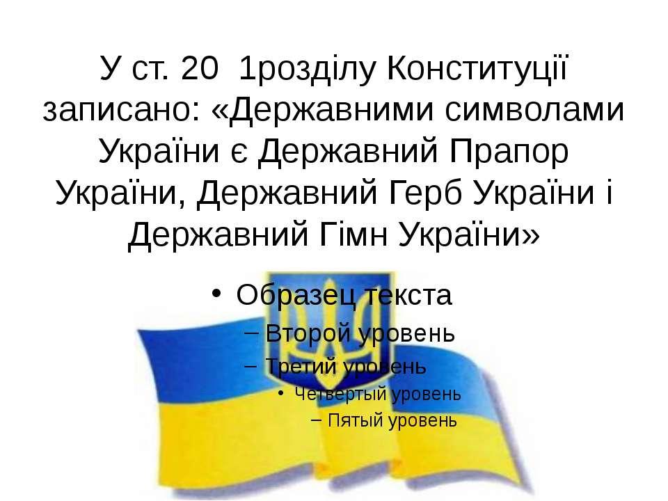 У ст. 20 1розділу Конституції записано: «Державними символами України є Держа...