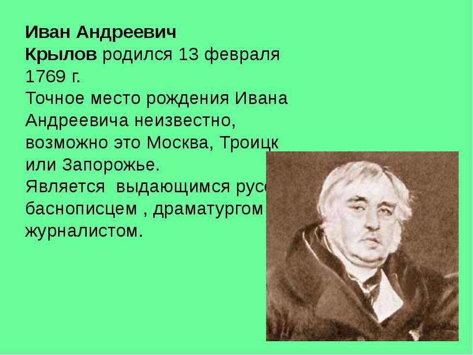 Иван Андреевич Крыловродился 13 февраля 1769 г. Точное место рождения Ивана ...