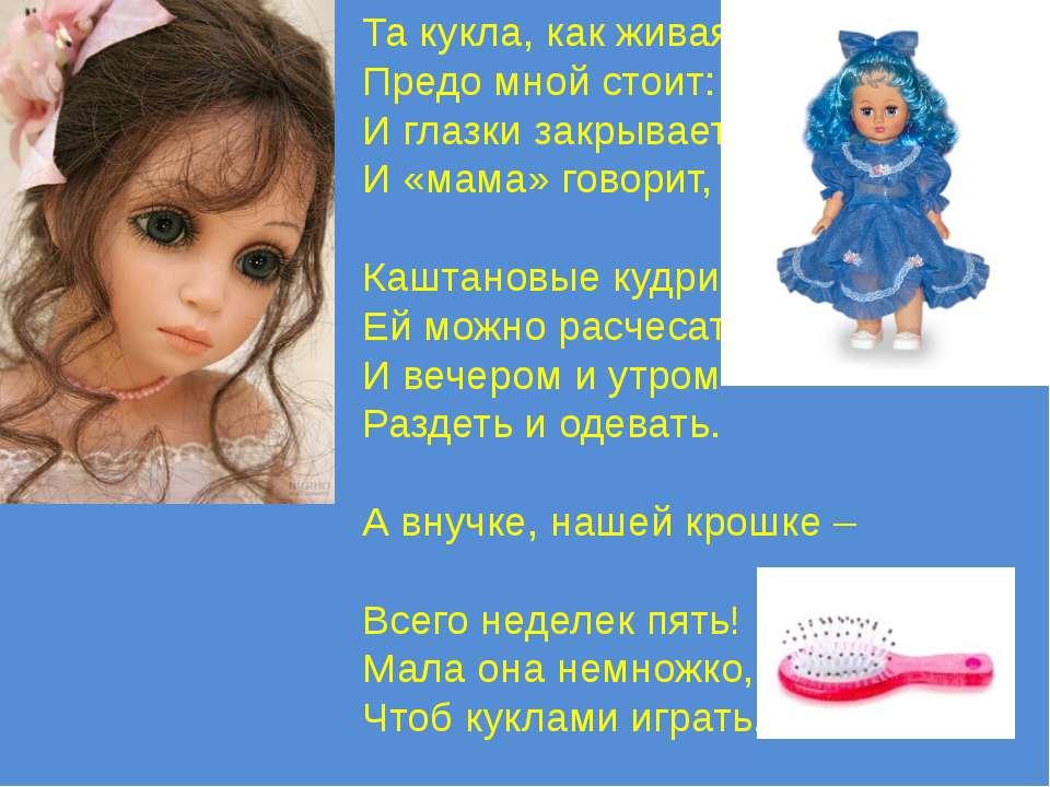 Та кукла, как живая, Предо мной стоит: И глазки закрывает, И «мама» говорит, ...