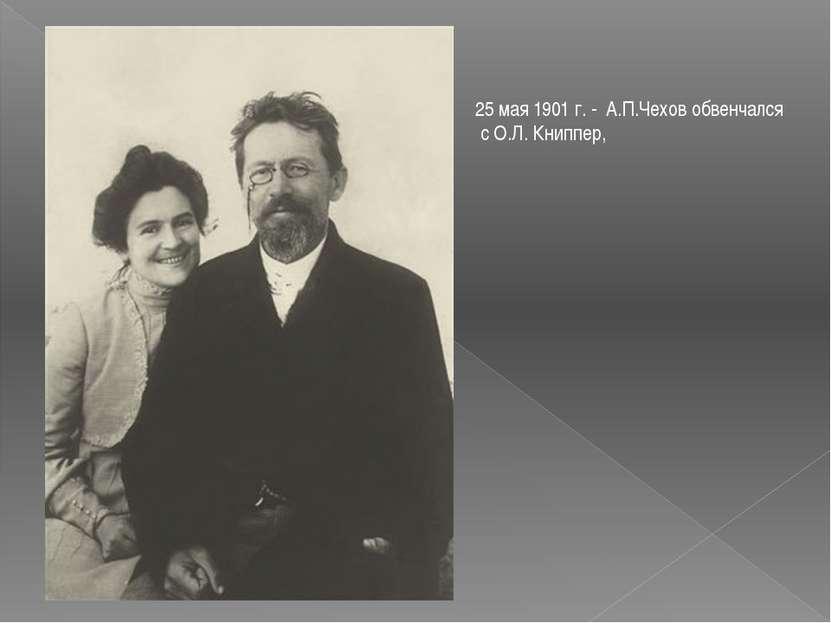 25 мая 1901 г. - А.П.Чехов обвенчался с О.Л. Книппер,