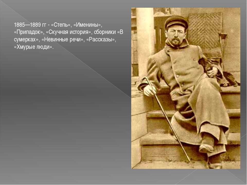 1885—1889 гг - «Степь», «Именины», «Припадок», «Скучная история», сборники «В...