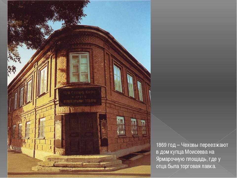 1869 год – Чеховы переезжают в дом купца Моисеева на Ярмарочную площадь, где ...