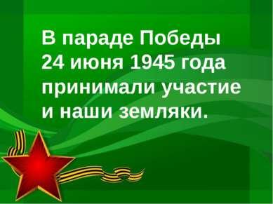 В параде Победы 24 июня 1945 года принимали участие и наши земляки.