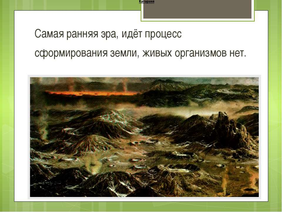Катархей Самая ранняя эра, идёт процесс сформирования земли, живых организмов...