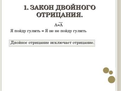 1. ЗАКОН ДВОЙНОГО ОТРИЦАНИЯ. А=А Я пойду гулять = Я не не пойду гулять Двойно...
