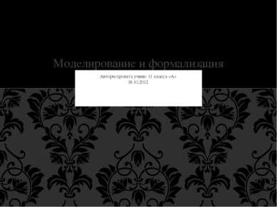 Авторы проекта учени. 11 класса «А» 18.10.2012 Моделирование и формализация