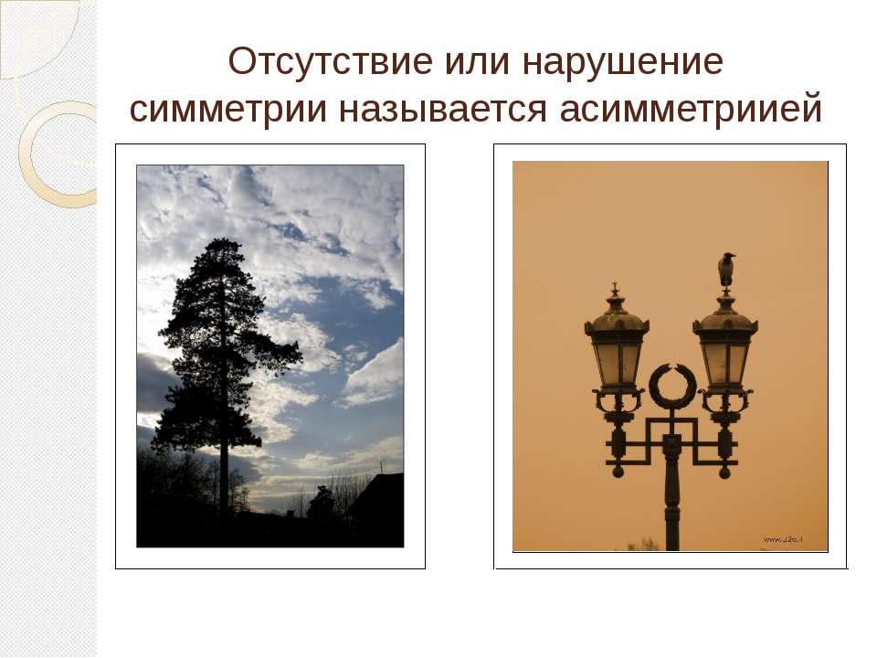 Отсутствие или нарушение симметрии называется асимметриией