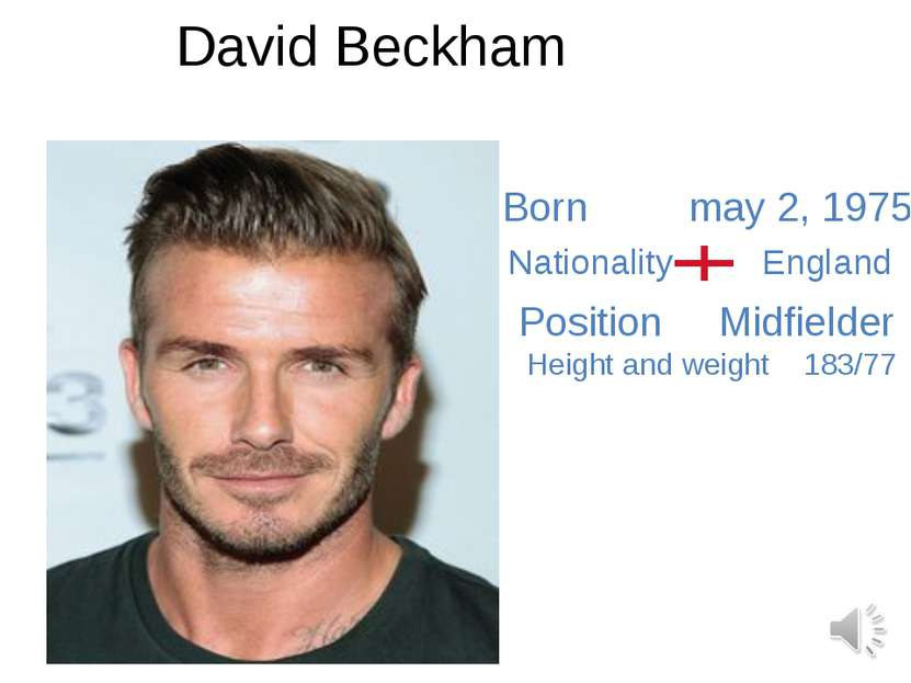 David Beckham Born may 2, 1975 Nationality England Position Midfielder Height...