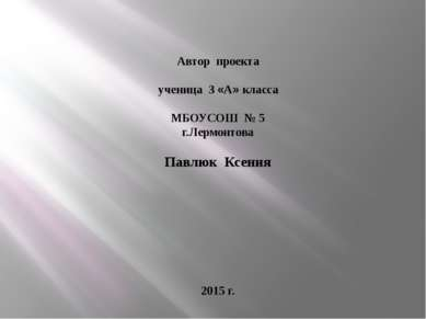 Автор проекта ученица 3 «А» класса МБОУСОШ № 5 г.Лермонтова Павлюк Ксения 201...