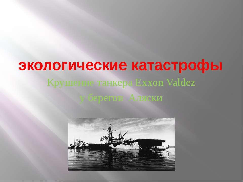 экологические катастрофы Крушение танкера Exxon Valdez у берегов Аляски