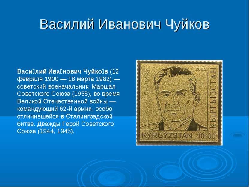 Василий Иванович Чуйков Васи лий Ива нович Чуйко в (12 февраля 1900— 18 март...