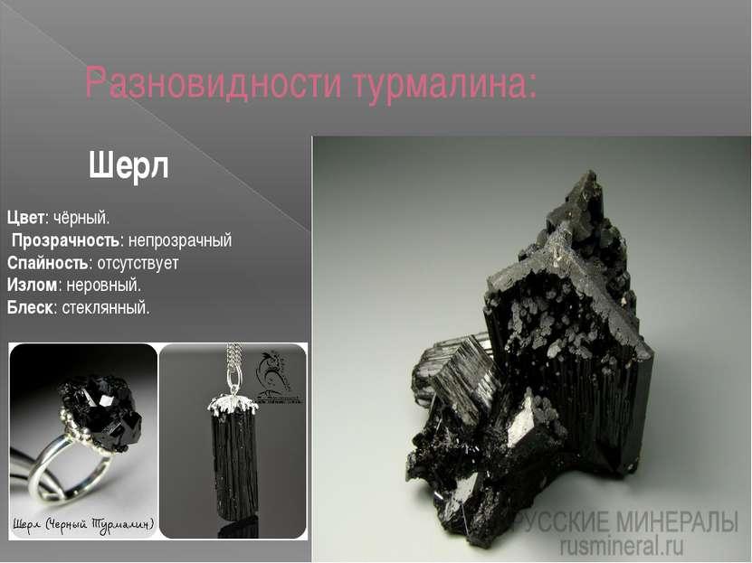 Разновидности турмалина: Цвет: чёрный. Прозрачность: непрозрачный Спайность: ...