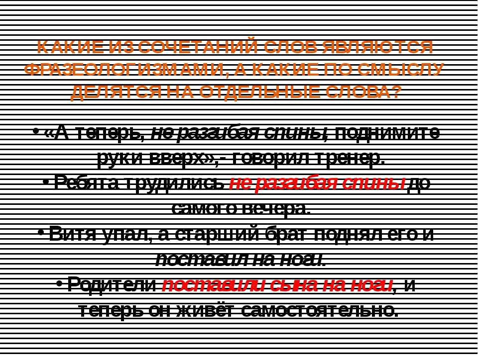 КАКИЕ ИЗ СОЧЕТАНИЙ СЛОВ ЯВЛЯЮТСЯ ФРАЗЕОЛОГИЗМАМИ, А КАКИЕ ПО СМЫСЛУ ДЕЛЯТСЯ Н...