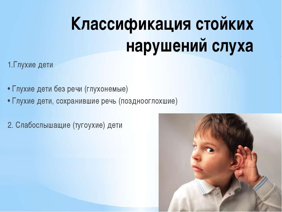 Классификация стойких нарушений слуха 1.Глухие дети • Глухие дети без речи (г...