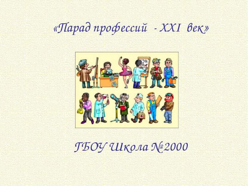 «Парад профессий - XXI век» ГБОУ Школа № 2000