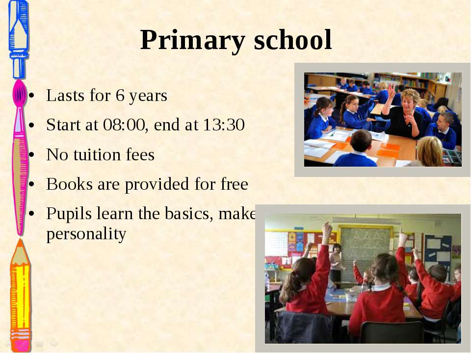 Primary school Lasts for 6 years Start at 08:00, end at 13:30 No tuition fees...