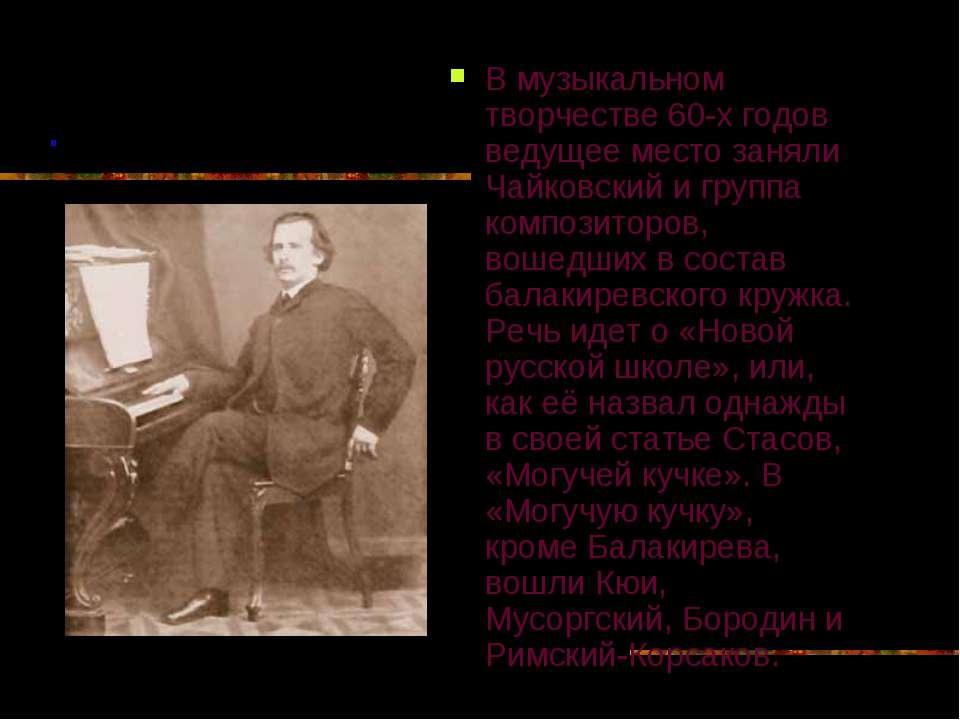 В музыкальном творчестве 60-х годов ведущее место заняли Чайковский и группа ...