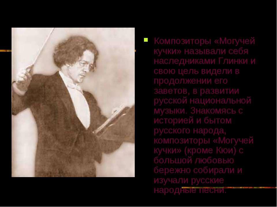 Композиторы «Могучей кучки» называли себя наследниками Глинки и свою цель вид...