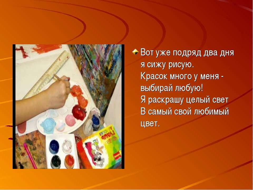 Вот уже подряд два дня я сижу рисую. Красок много у меня - выбирай любую! Я...