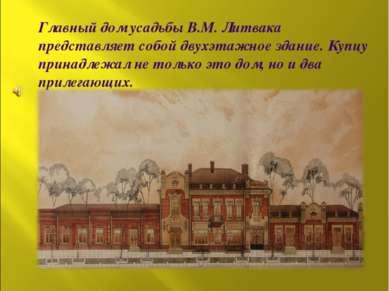Главный дом усадьбы В.М. Литвака представляет собой двухэтажное здание. Купцу...