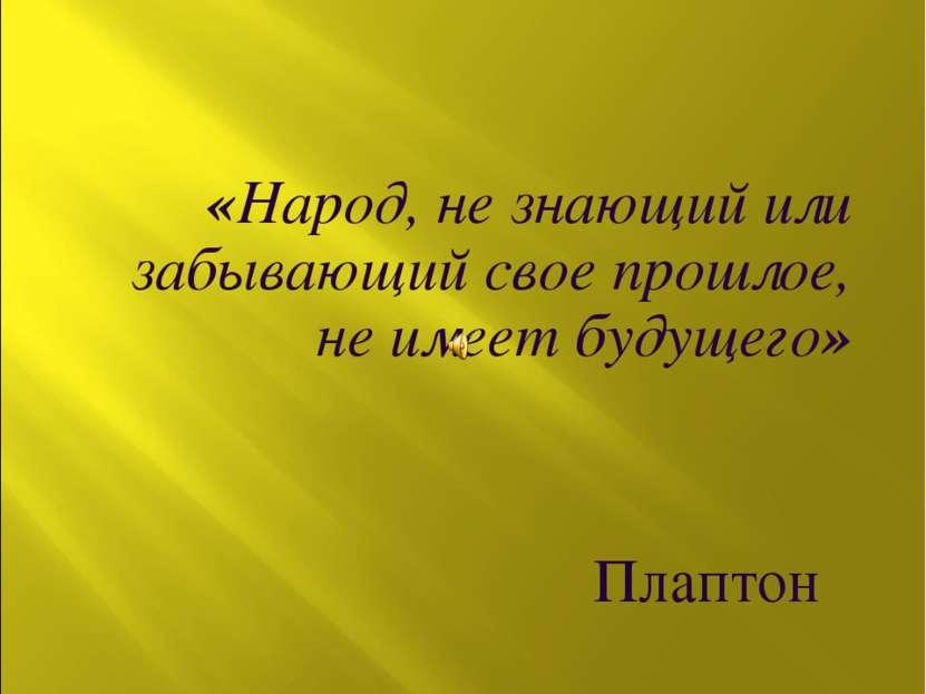 «Народ, не знающий или забывающий свое прошлое, не имеет будущего» Плаптон
