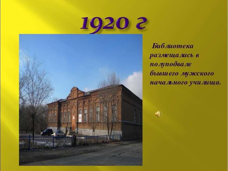 Библиотека размещалась в полуподвале бывшего мужского начального училища.