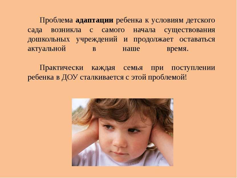 Проблема адаптации ребенка к условиям детского сада возникла с самого начала ...