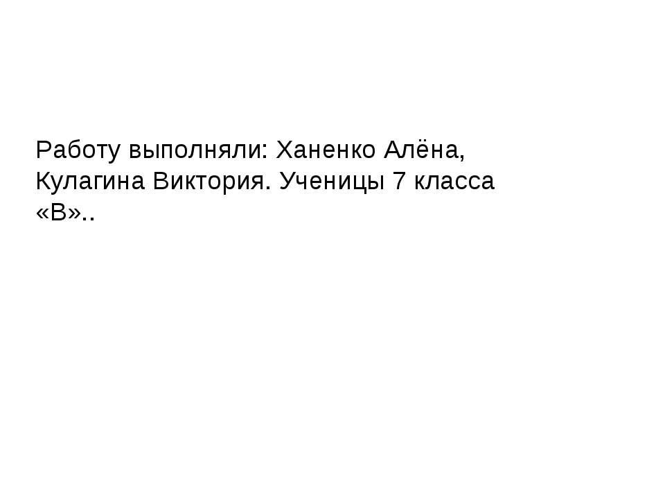 Работу выполняли: Ханенко Алёна, Кулагина Виктория. Ученицы 7 класса «В»..
