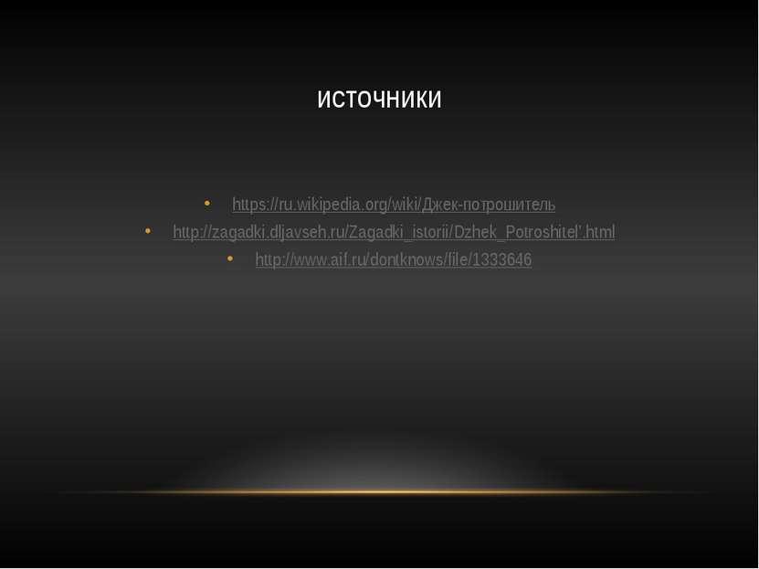 источники https://ru.wikipedia.org/wiki/Джек-потрошитель http://zagadki.dljav...