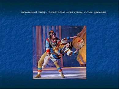 Характерный танец – создает образ через музыку, костюм, движения.