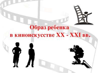 Образ ребенка в киноискусстве XX - XXI вв.