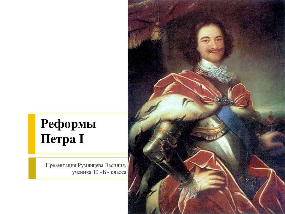 Реформы Петра I Презентация Румянцева Василия, ученика 10 «Б» класса