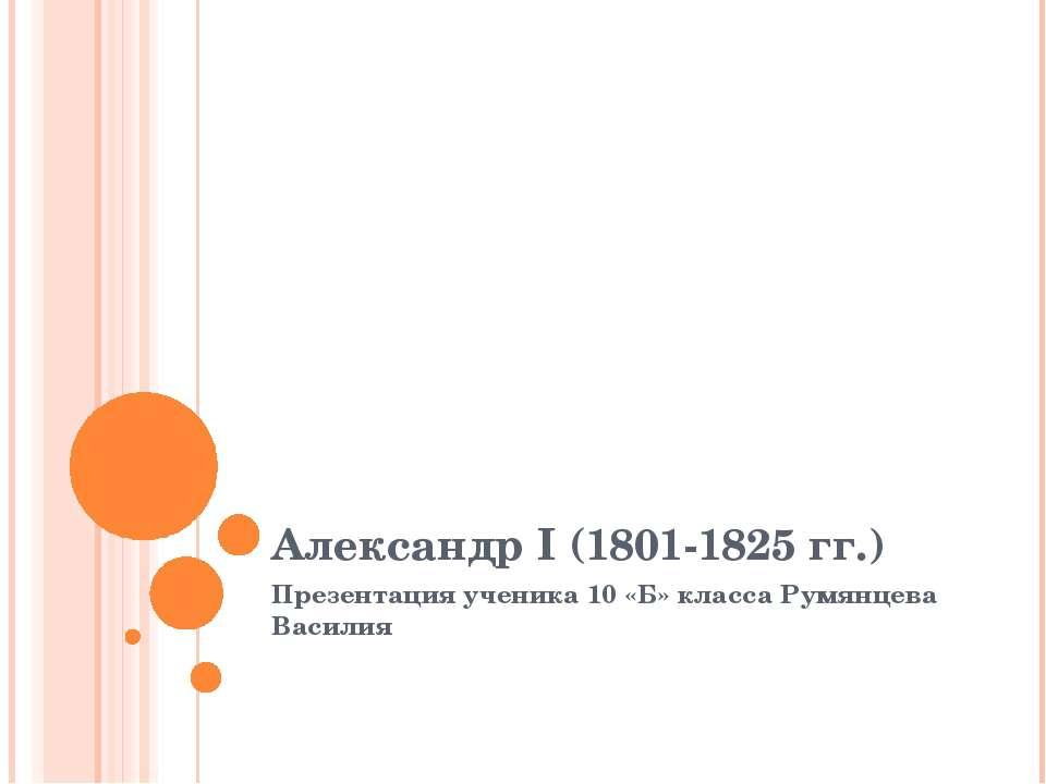 Александр I (1801-1825 гг.) Презентация ученика 10 «Б» класса Румянцева Василия