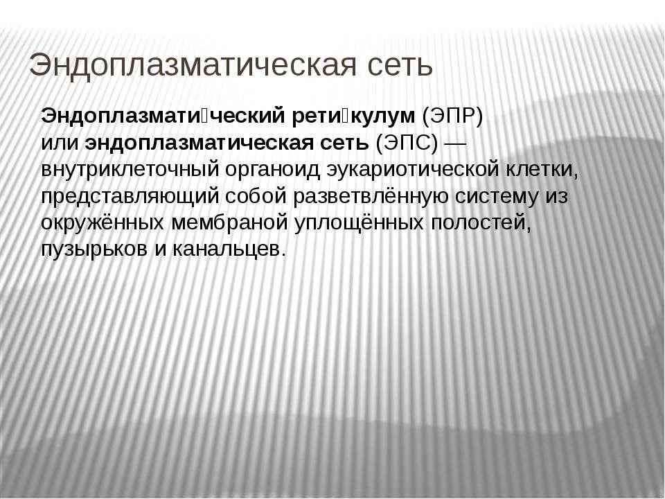 Эндоплазматическая сеть Эндоплазмати ческий рети кулум(ЭПР) илиэндоплазмати...