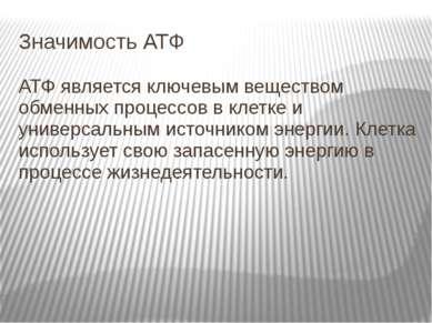 Значимость АТФ АТФ является ключевым веществом обменных процессов в клетке и ...